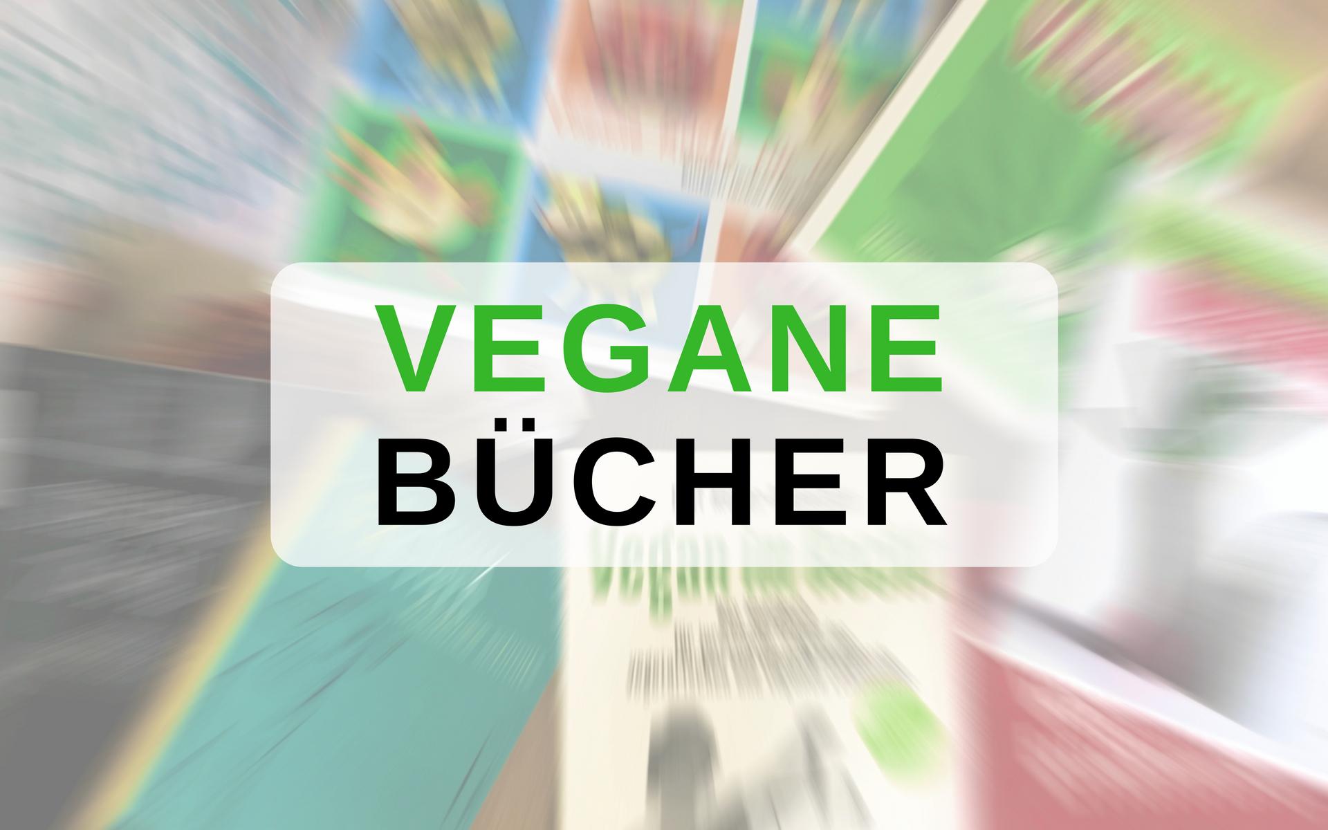 Die besten veganen Bücher – Einsteiger bis Profi: Sachbücher, Fachliteratur und Rezepte